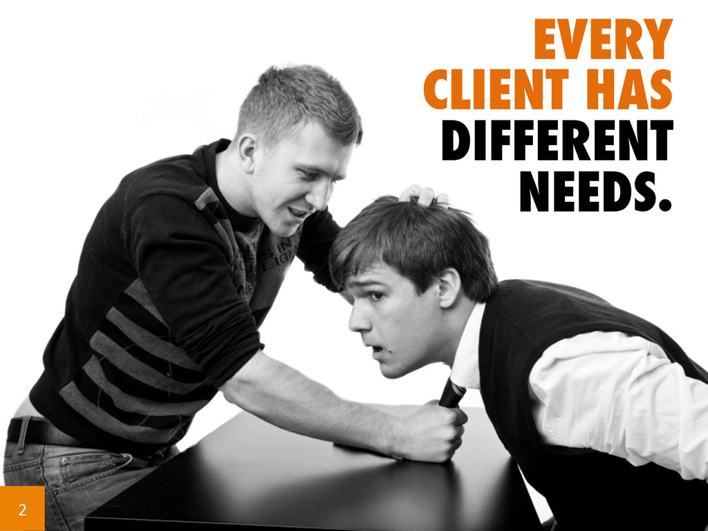 EVERY CLIENT HAS DIFFERENT NEEDS. 2
