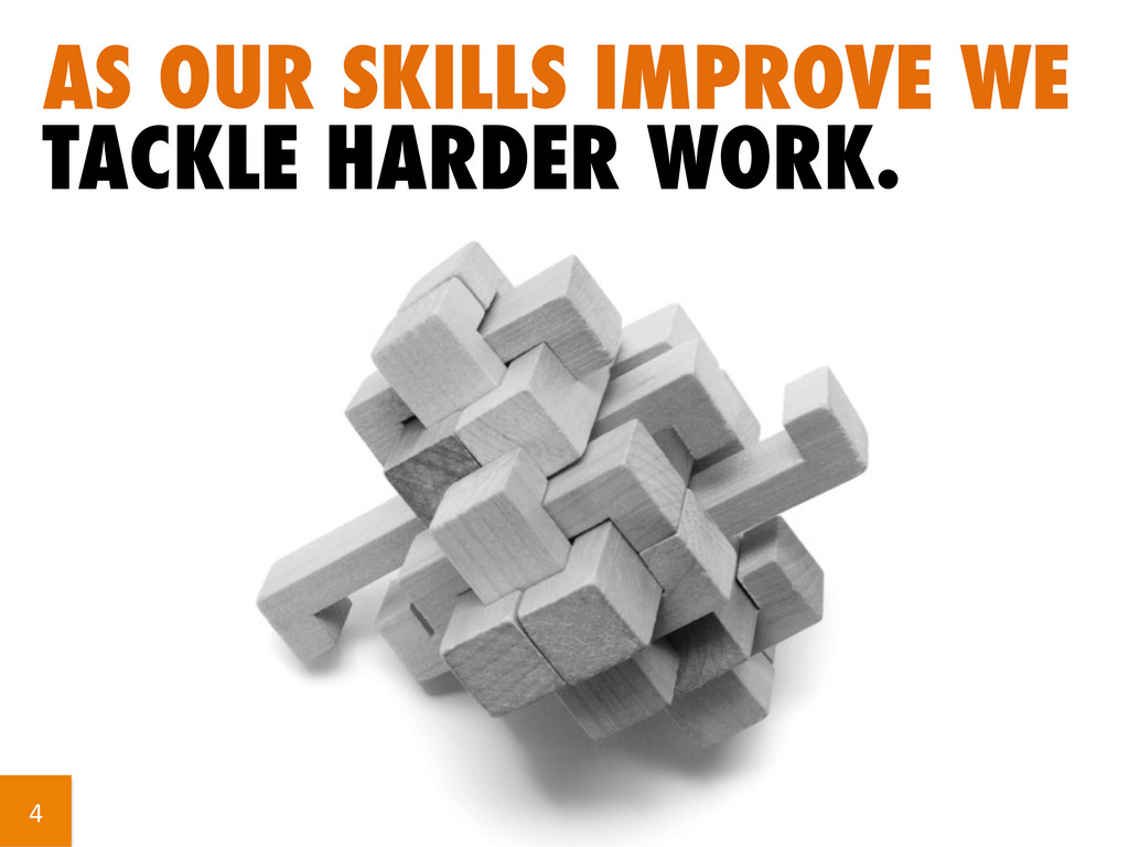 AS OUR SKILLS IMPROVE WE TACKLE HARDER WORK. 4...