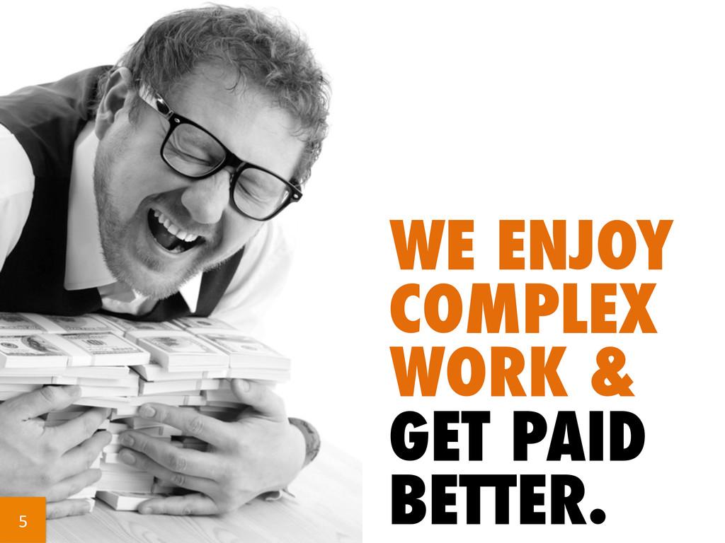 WE ENJOY COMPLEX WORK & GET PAID BETTER. 5