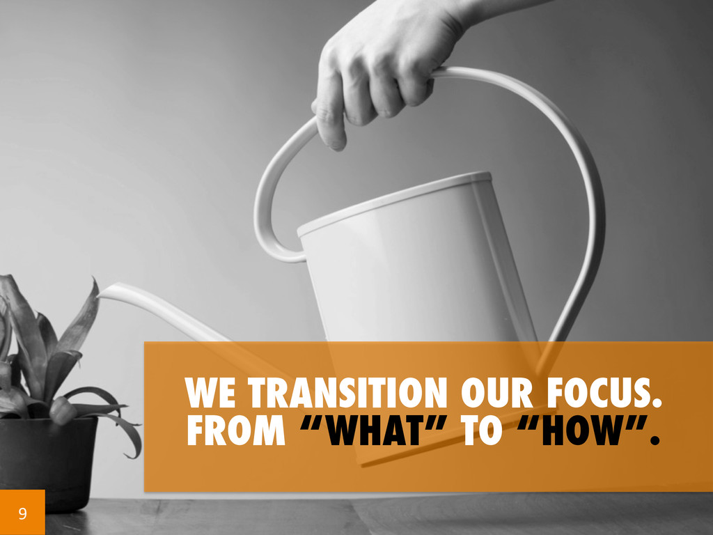 """WE TRANSITION OUR FOCUS. FROM """"WHAT"""" TO """"HOW"""". ..."""