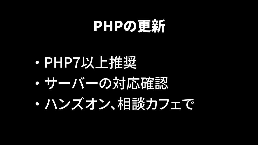 PHPの更新 ・ PHP7以上推奨 ・ サーバーの対応確認 ・ ハンズオン、相談カフェで