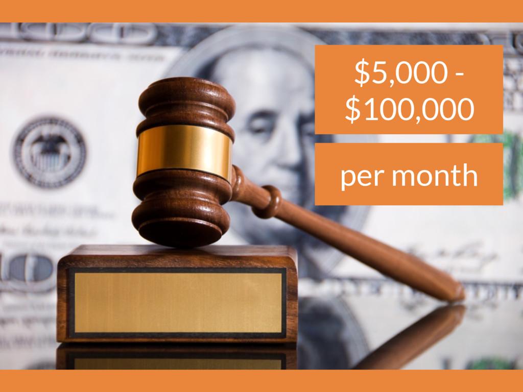 $5,000 - $100,000 per month