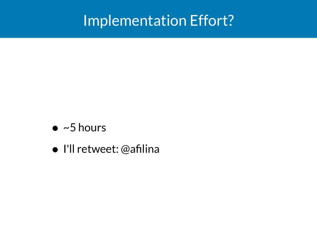 Implementation Effort? • ~5 hours • I'll retwee...