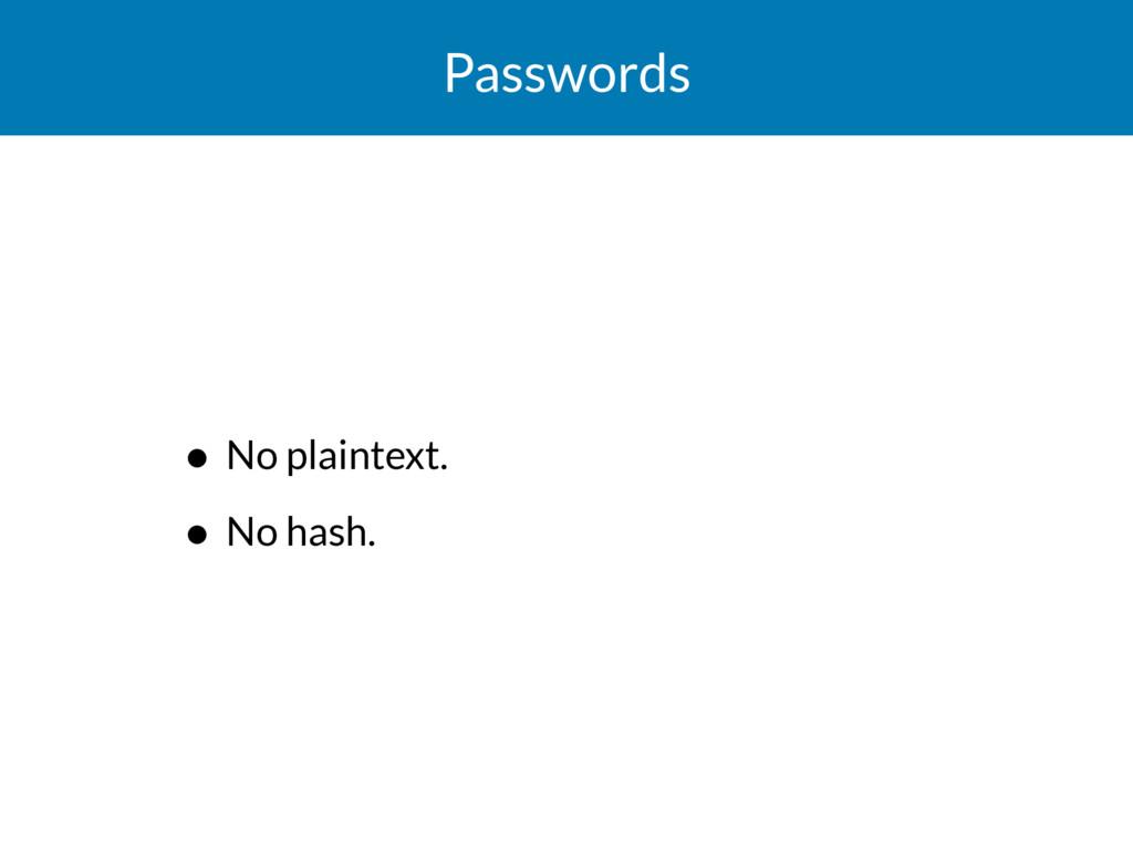 Passwords • No plaintext. • No hash.