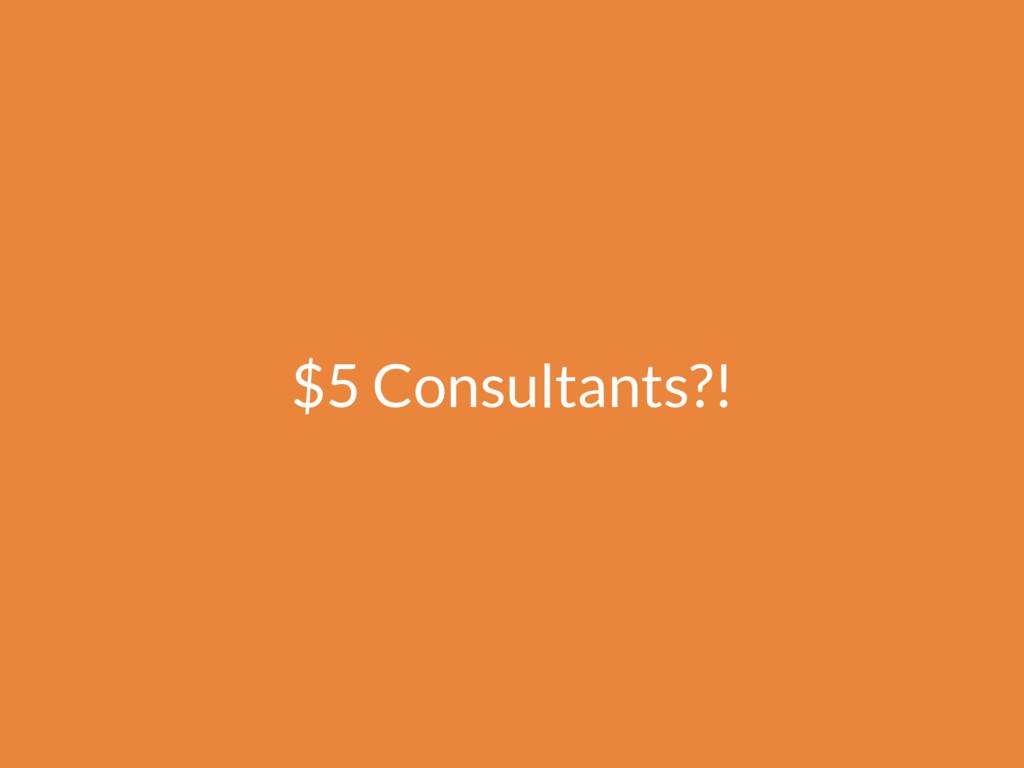 $5 Consultants?!