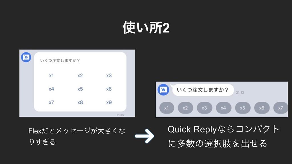͍ॴ2 Flexͩͱϝοηʔδ͕େ͖͘ͳ Γ͗͢Δ Quick ReplyͳΒίϯύΫτ ʹ...