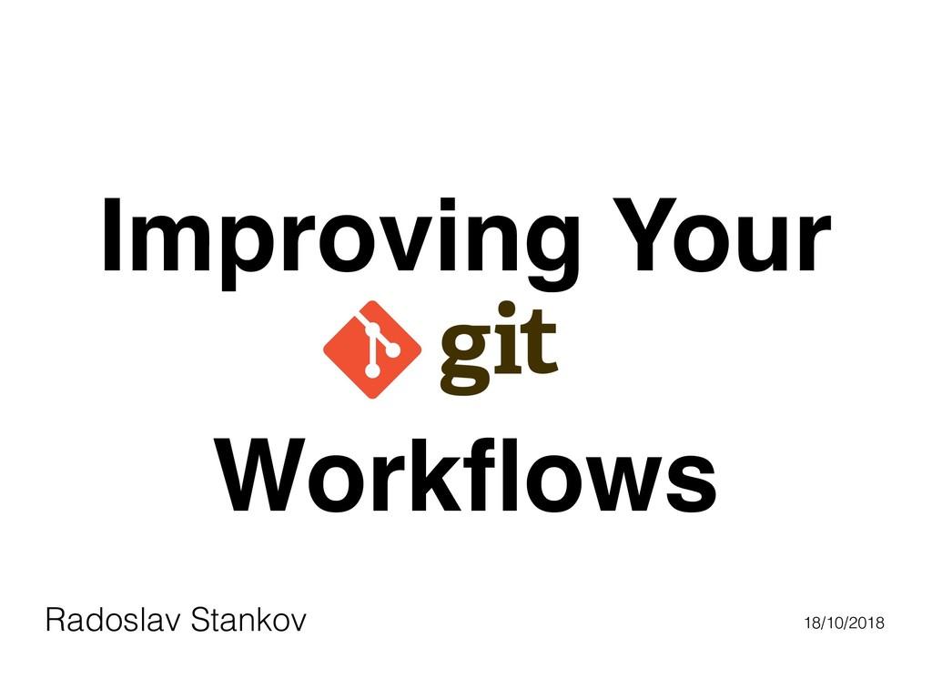 Radoslav Stankov 18/10/2018 Improving Your Work...