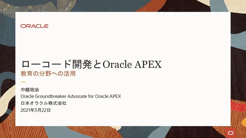 ローコード開発とOracle APEX 中越祐治 教育の分野への活用 Oracle Groun...