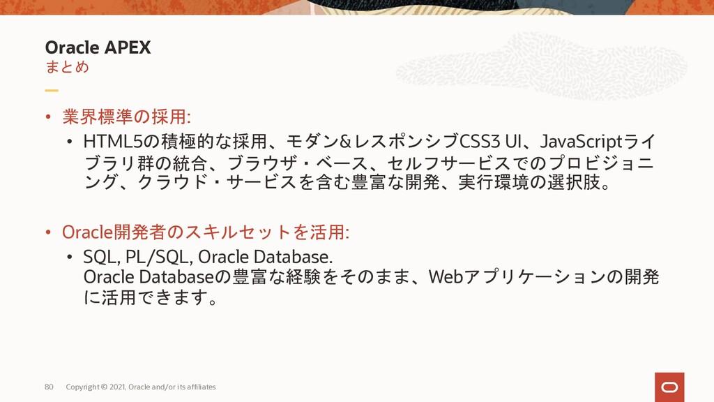 Oracle APEX まとめ • 業界標準の採用: • HTML5の積極的な採用、モダン&レ...