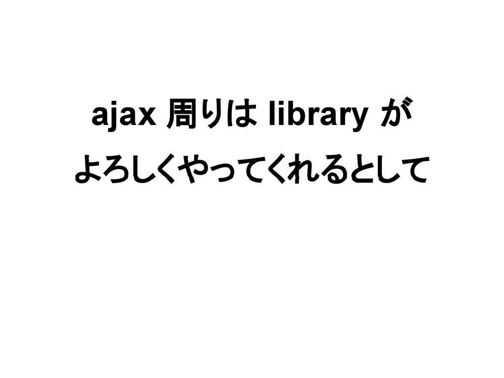 ajax 周りは library が よろしくやってくれるとして