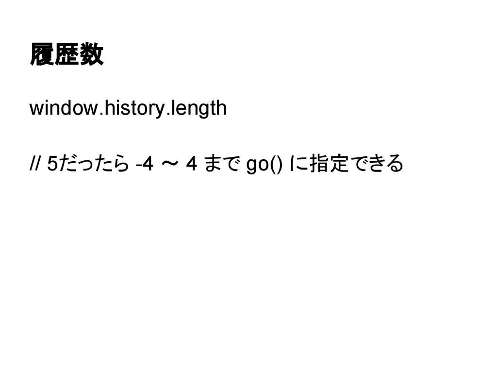 履歴数 window.history.length // 5だったら -4 〜 4 まで go...