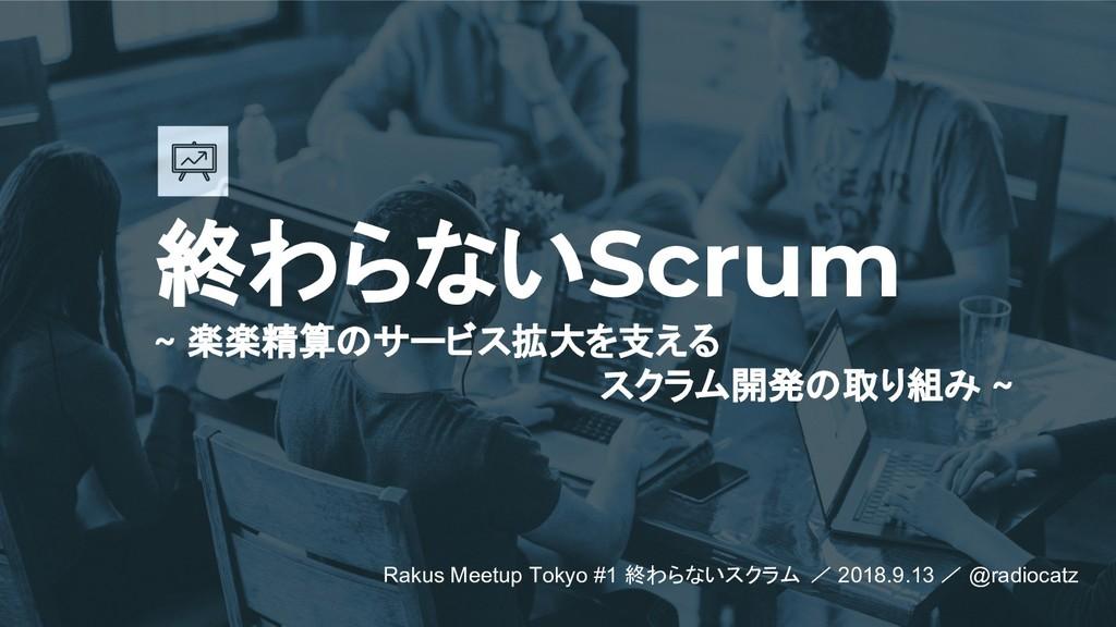 終わらないScrum ~ 楽楽精算のサービス拡大を支える スクラム開発の取り組み ~ Raku...