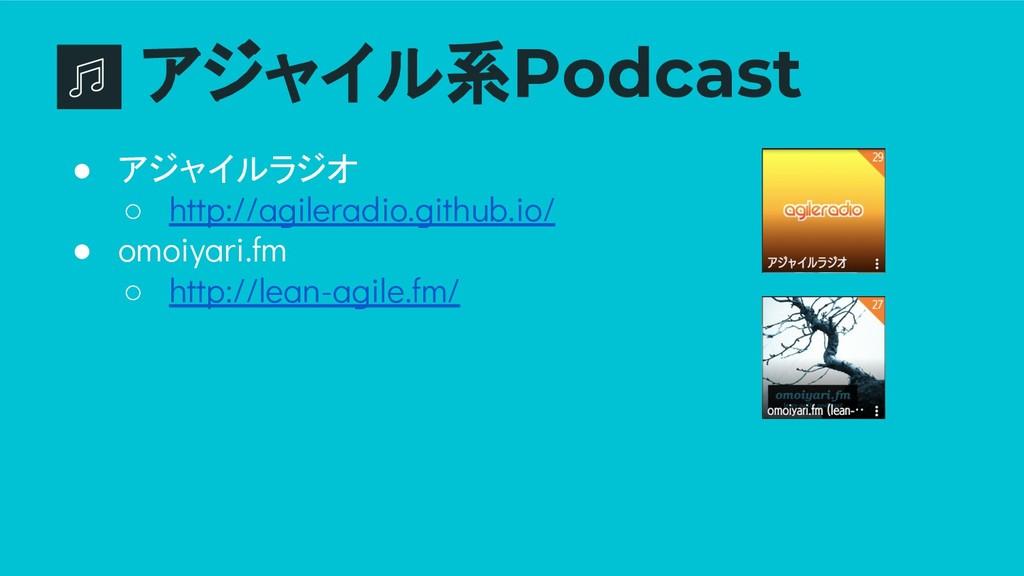アジャイル系Podcast ● アジャイルラジオ ○ http://agileradio.gi...