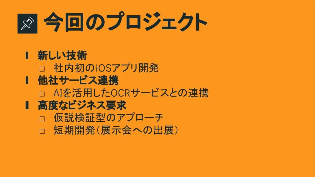 今回のプロジェクト ∎ 新しい技術 □ 社内初のiOSアプリ開発 ∎ 他社サービス連携 □ A...