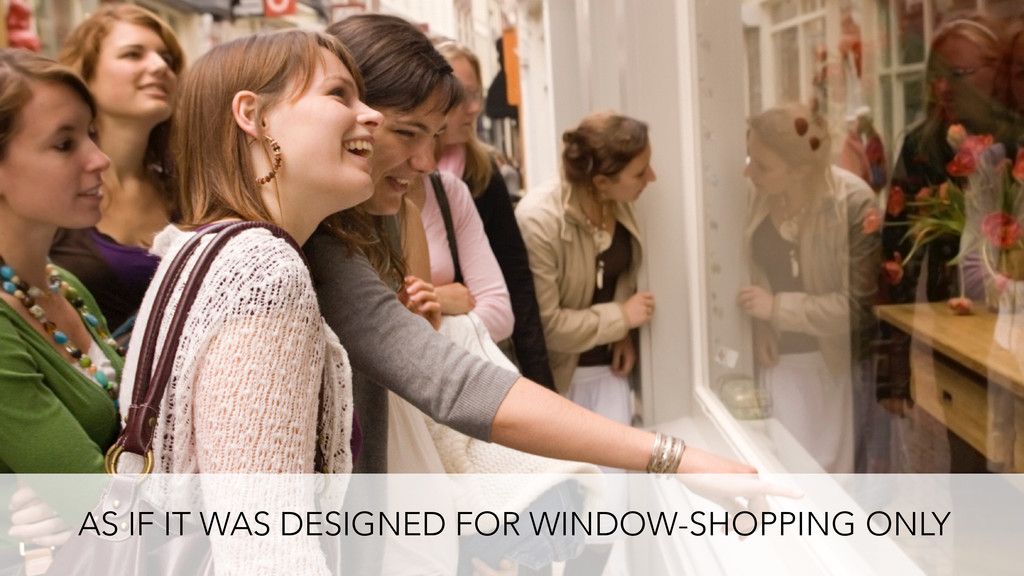 AS IF IT WAS DESIGNED FOR WINDOW-SHOPPING ONLY