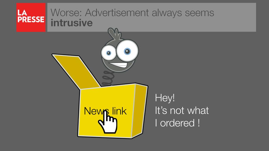Worse: Advertisement always seems intrusive Hey...