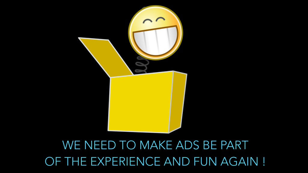 WE NEED TO MAKE ADS BE PART  OF THE EXPERIENCE...