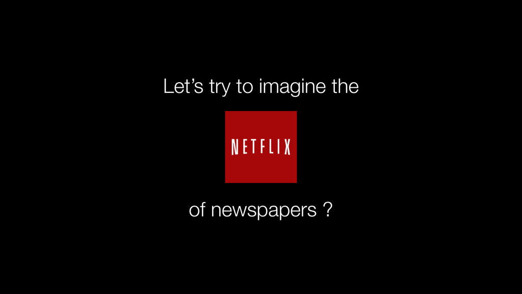 of newspapers ? Let's try to imagine the