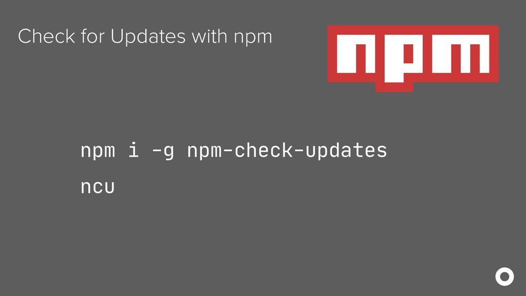 Check for Updates with npm npm i -g npm-check-u...