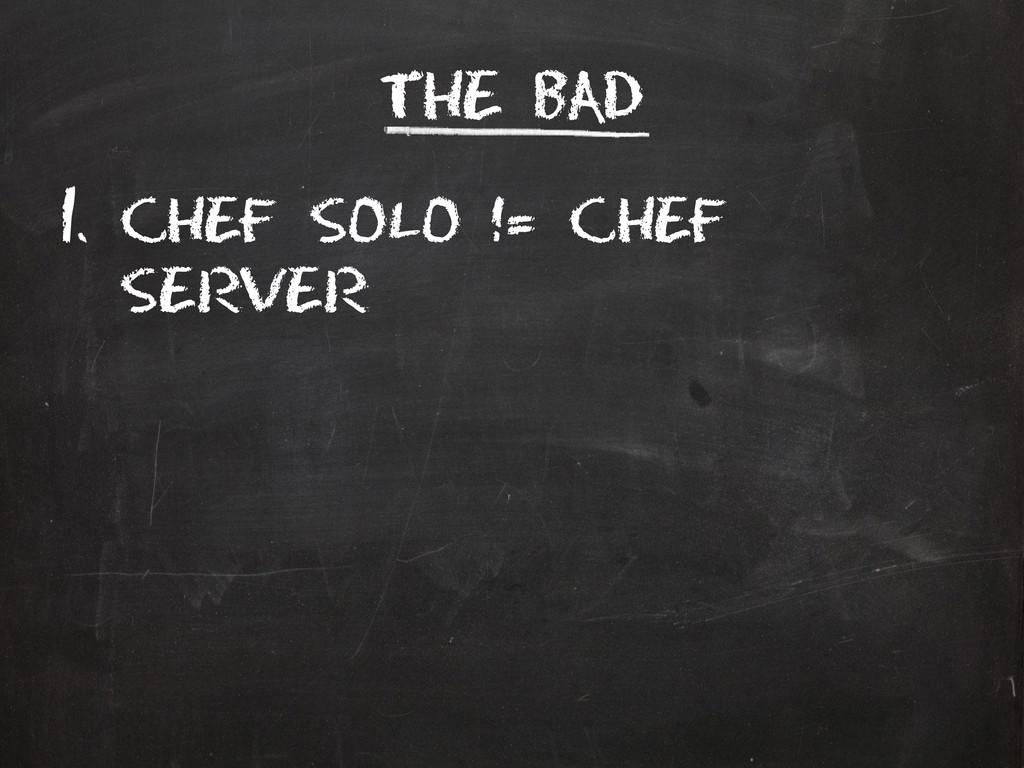 The Bad 1. Chef solo != chef server