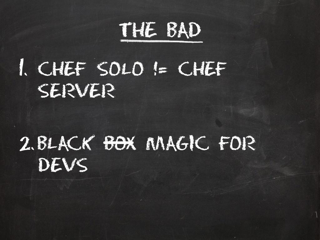 The Bad 1. Chef solo != chef server 2. Black bo...