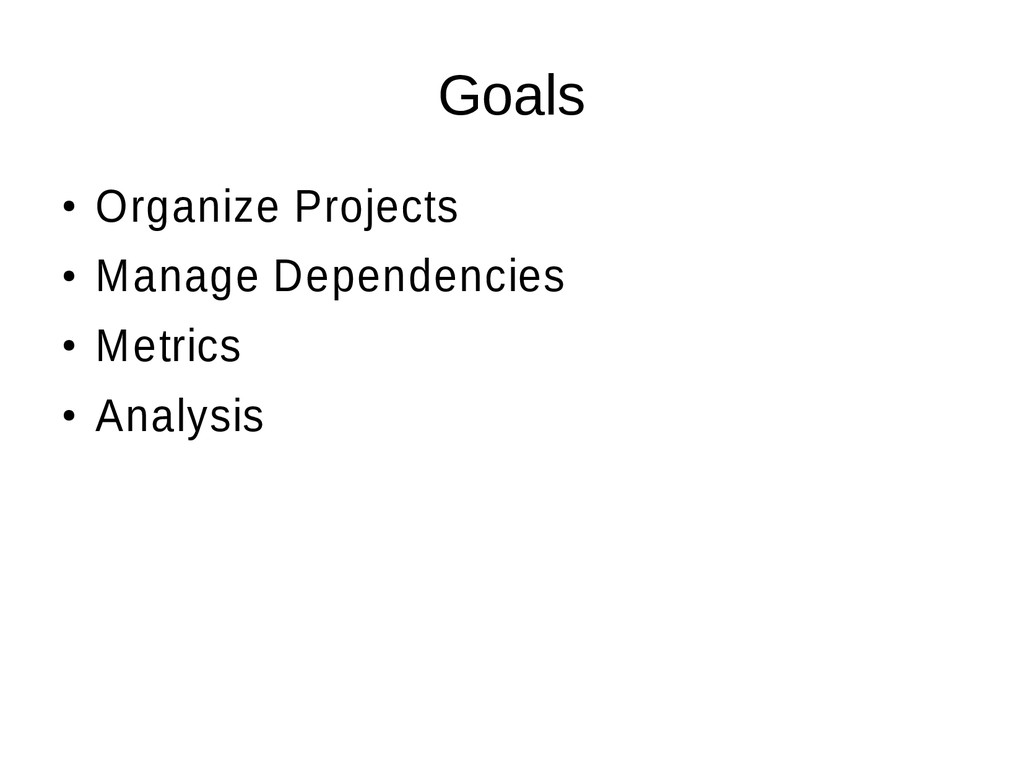 Goals ● Organize Projects ● Manage Dependencies...