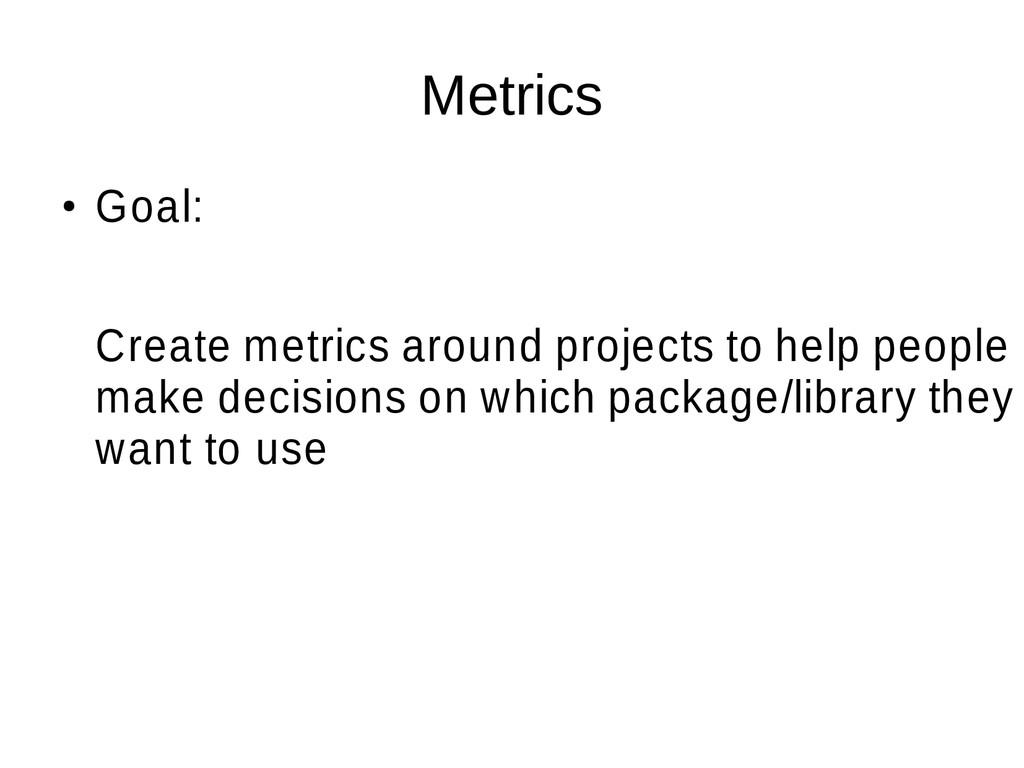 Metrics ● Goal: Create metrics around projects ...