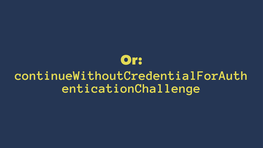 Or: continueWithoutCredentialForAuth entication...