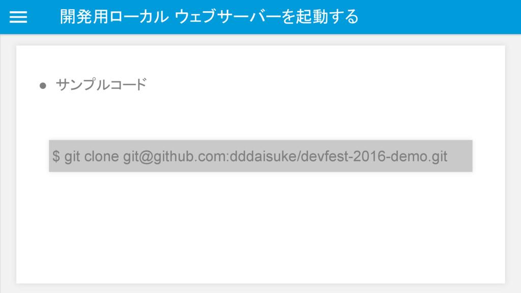 開発用ローカル ウェブサーバーを起動する ● サンプルコード $ git clone git@...