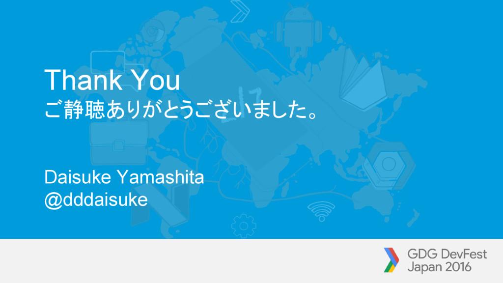 Thank You ご静聴ありがとうございました。 Daisuke Yamashita @dd...
