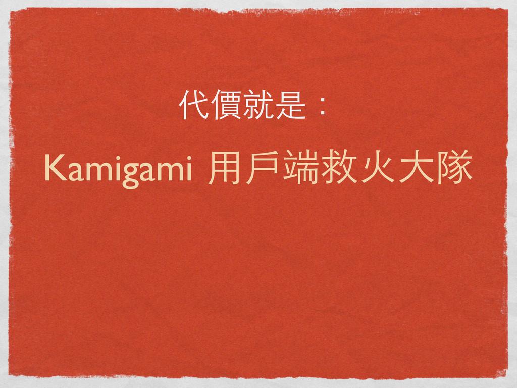 代價就是: Kamigami ⽤用⼾戶端救⽕火⼤大隊