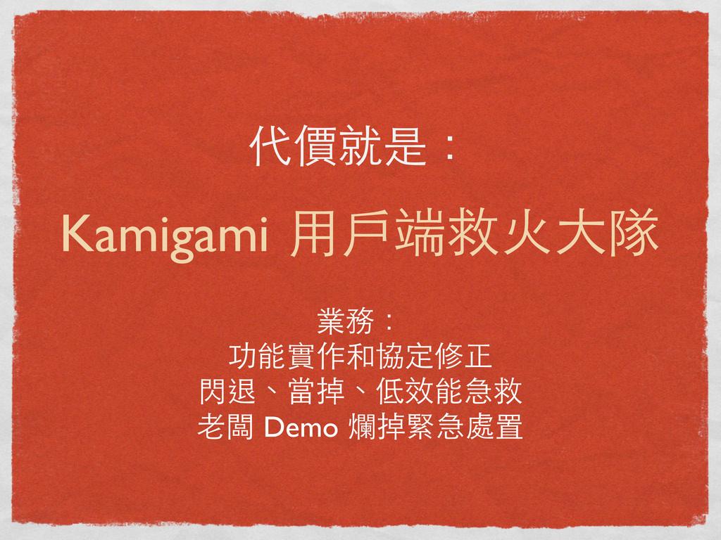 代價就是: Kamigami ⽤用⼾戶端救⽕火⼤大隊 業務: 功能實作和協定修正 閃退、當掉、...