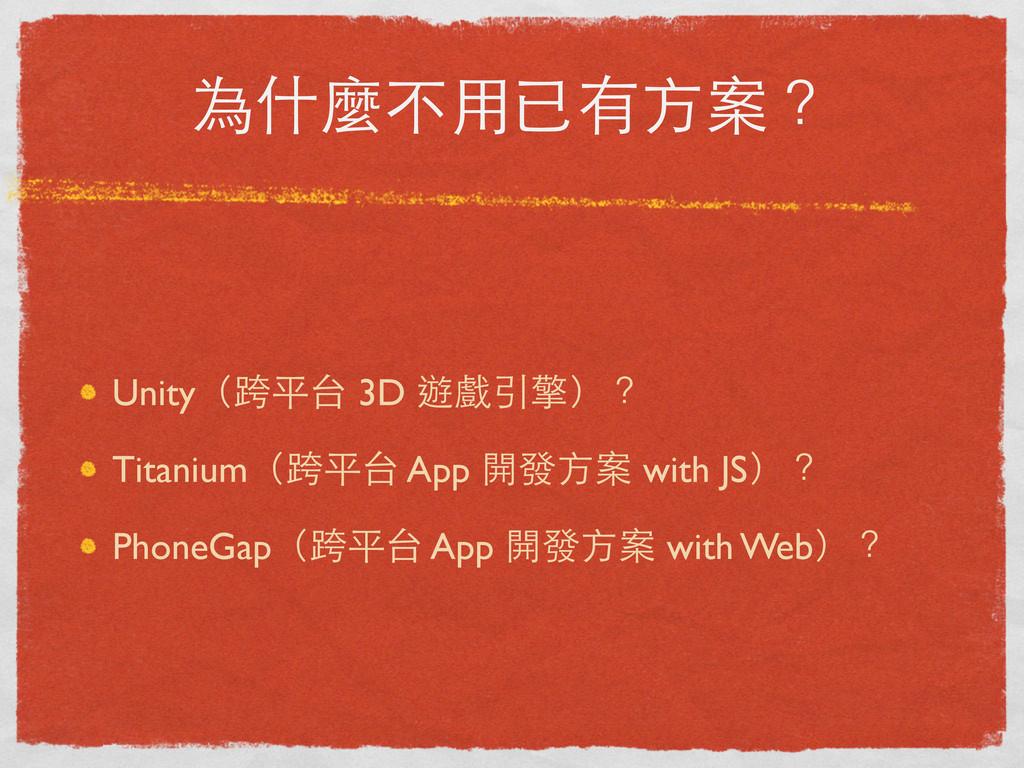 為什麼不⽤用已有⽅方案? Unity(跨平台 3D 遊戲引擎)? Titanium(跨平台 A...