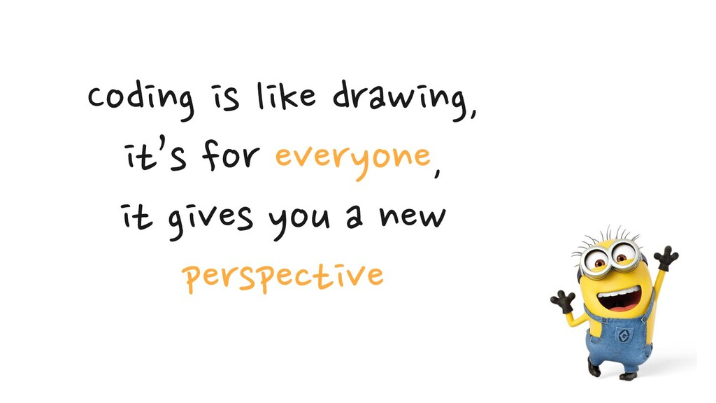 Coding is like drawing,  it's for everyone,  ...