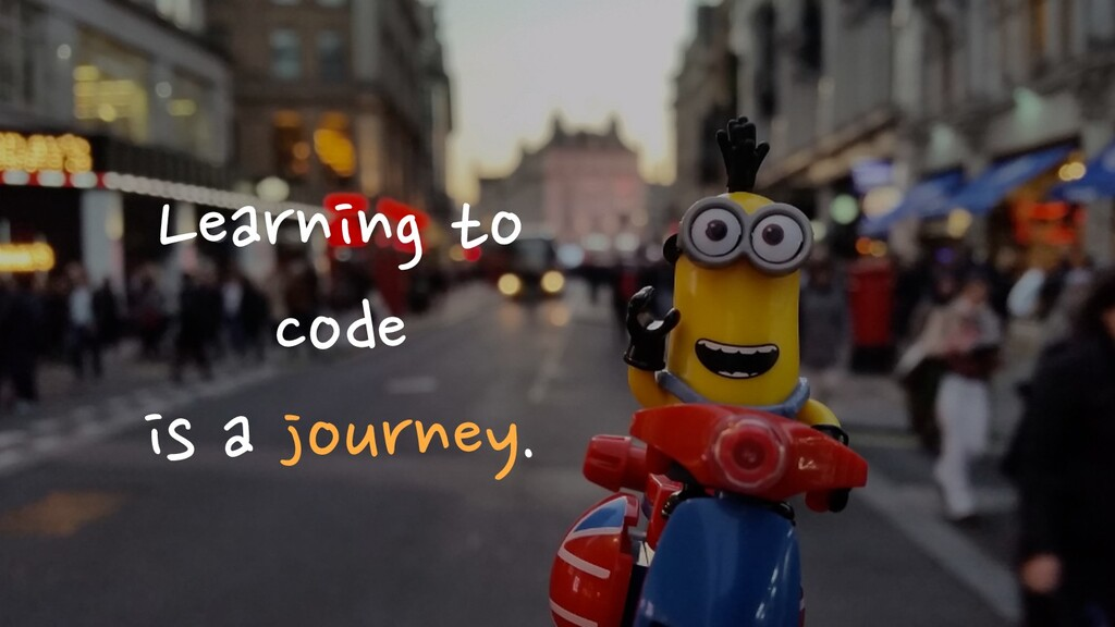 Learning to code is a journey.
