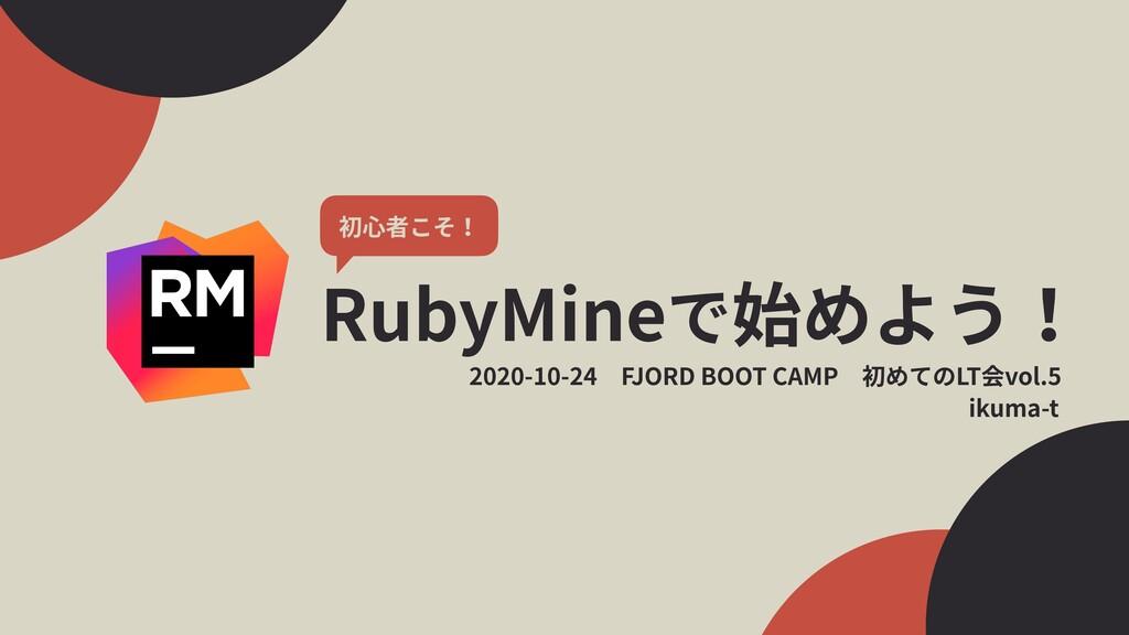 RubyMineで始めよう! 1 初⼼者こそ! ikuma-t 2020-10-24FJOR...