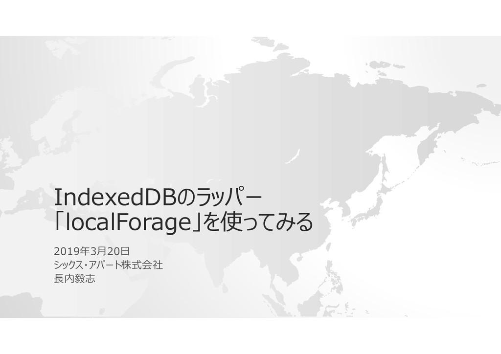 IndexedDBのラッパー 「localForage」を使ってみる 2019年3月20日 シ...