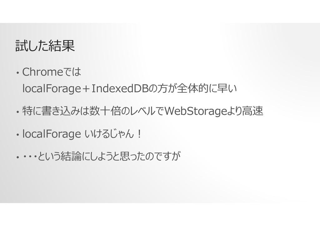 試した結果 • Chromeでは localForage+IndexedDBの方が全体的に早い...