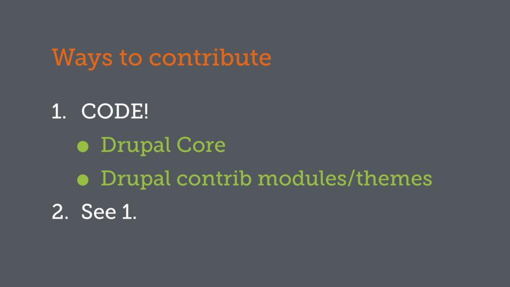 Ways to contribute 1. CODE! • Drupal Core • Dru...