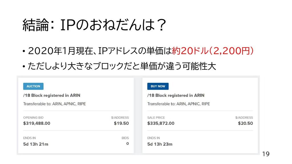 結論: IPのおねだんは? • 2020年1月現在、IPアドレスの単価は約20ドル(2,200...