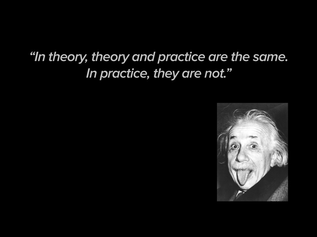 """In theory, theory and practice are the same. I..."