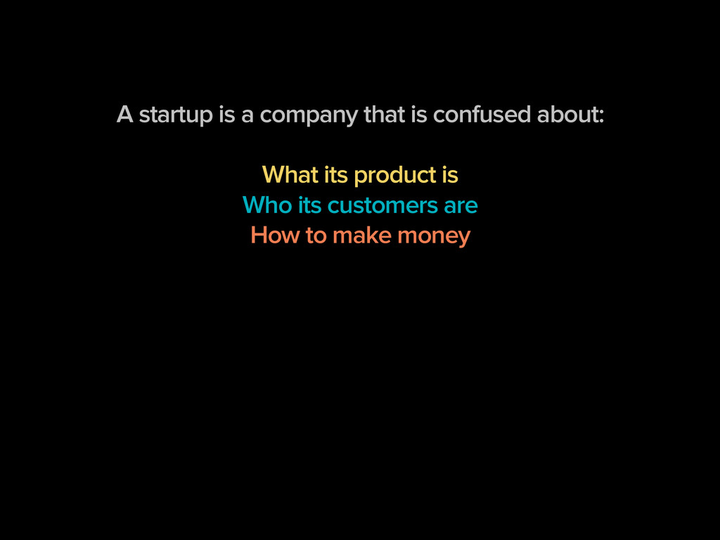 A startup is a company that is confused about: ...