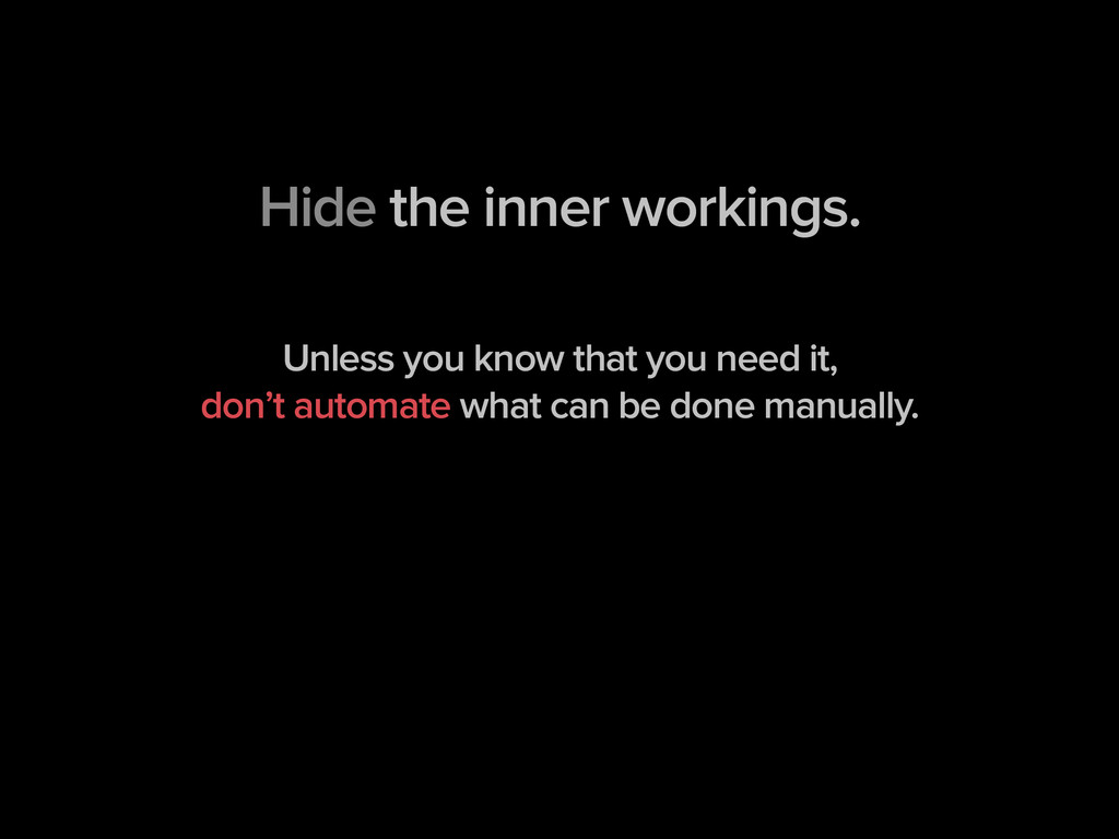 Hide the inner workings. ! ! Unless you know th...