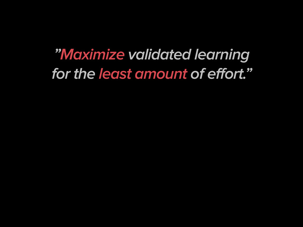 """Maximize validated learning for the least amou..."