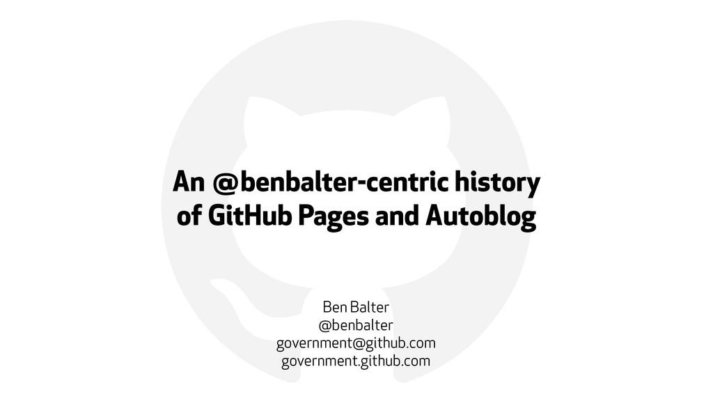 ! An @benbalter-centric history  of GitHub Pag...