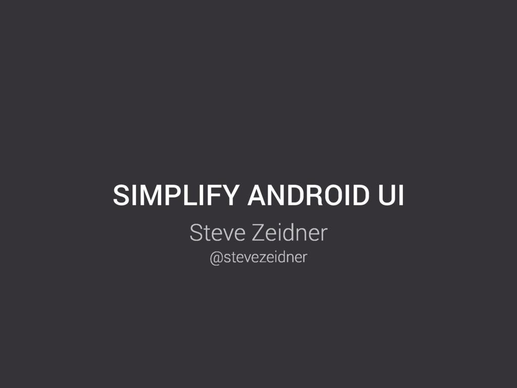 SIMPLIFY ANDROID UI Steve Zeidner @stevezeidner