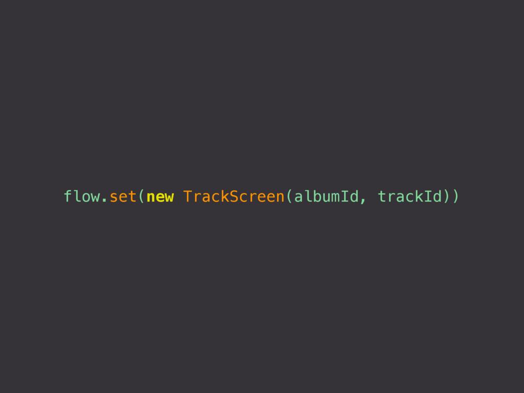 flow.set(new TrackScreen(albumId, trackId))