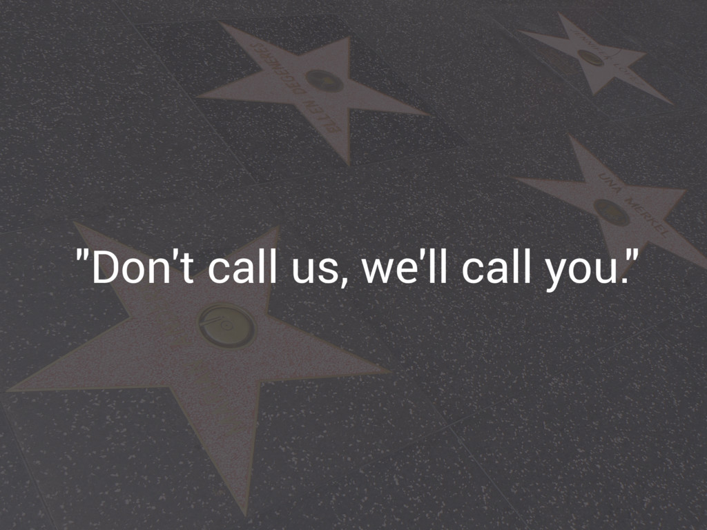 """Don't call us, we'll call you."""