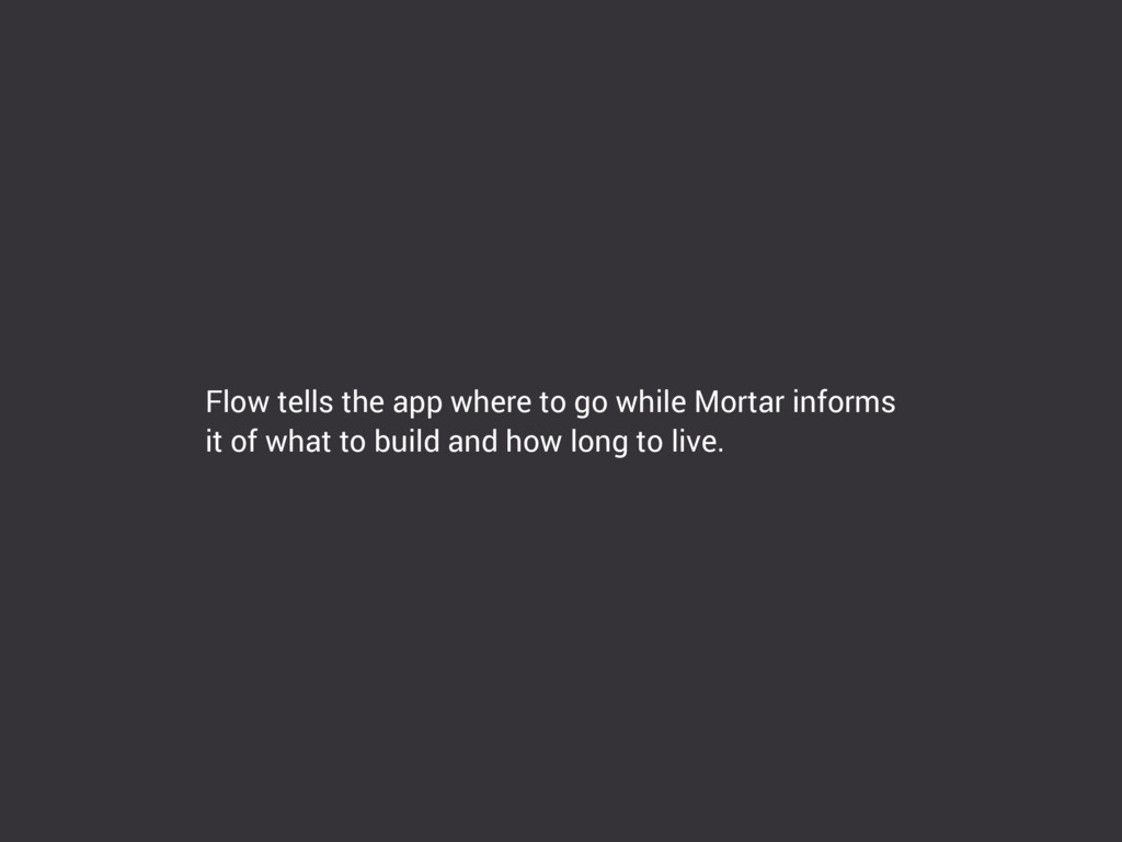 Flow tells the app where to go while Mortar inf...