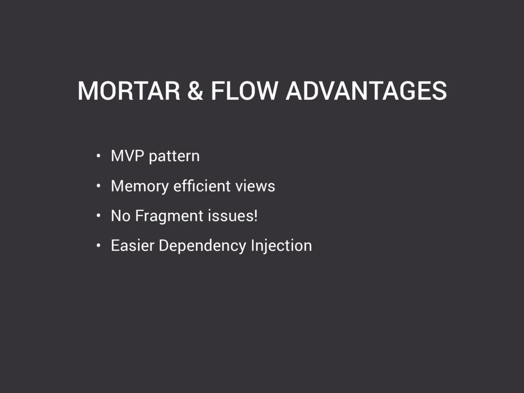 MORTAR & FLOW ADVANTAGES • MVP pattern • Memory...